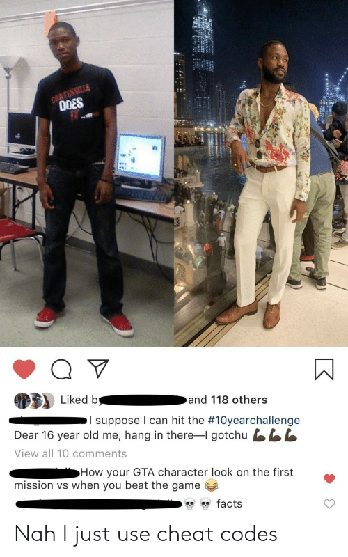 Facts, The Game, and Game: COATESMILLE  0OES  Liked b  and 118 others  I suppose I can hit the #10yearchallenge  Dear 16 year old me, hang in there-I gotchu LL  View all 10 comments  How your GTA character look on the first  mission vs when you beat the game  facts Nah I just use cheat codes