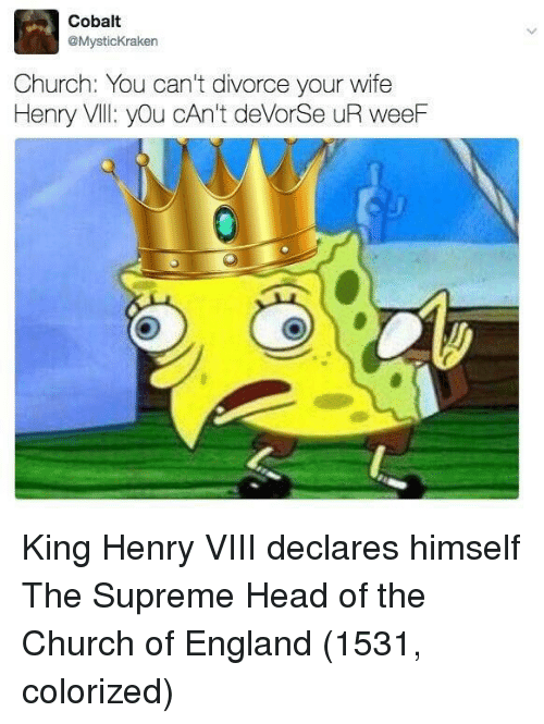 cobalt: Cobalt  @MysticKraken  Church: You can't divorce your wife  Henry Vll: yOu cAn't deVorSe uR weeF King Henry VIII declares himself The Supreme Head of the Church of England (1531, colorized)