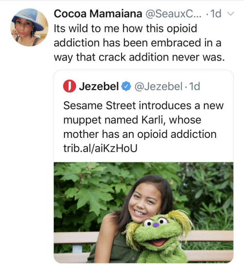 Me How: Cocoa Mamaiana @SeauxC... · 1d v  Its wild to me how this opioid  addiction has been embraced in a  way that crack addition never was.  O Jezebel O @Jezebel · 1d  Sesame Street introduces a new  muppet named Karli, whose  mother has an opioid addiction  trib.al/aikzHoU