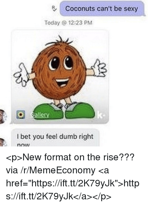 """Dumb, I Bet, and Sexy: Coconuts can't be sexy  Today 12:23 PM  callety  k-  I bet you feel dumb right  now <p>New format on the rise??? via /r/MemeEconomy <a href=""""https://ift.tt/2K79yJk"""">https://ift.tt/2K79yJk</a></p>"""
