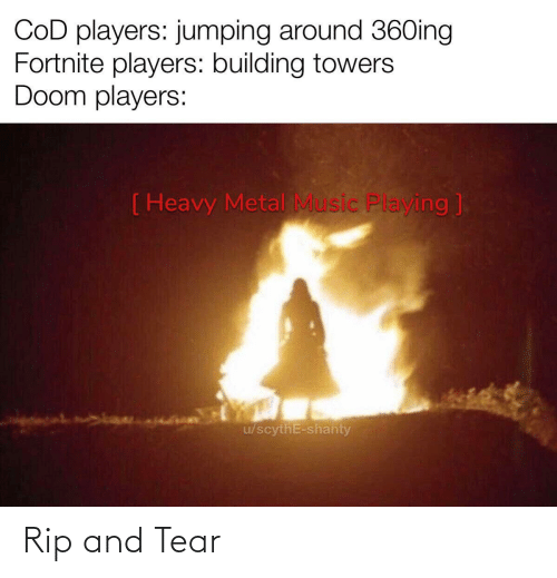 cod: COD players: jumping around 36Oing  Fortnite players: building towers  Doom players:  ( Heavy Metal Music Playing ]  u/scythE-shanty Rip and Tear