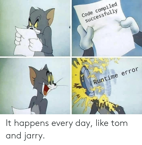 Code, Day, and Every Day: Code compiled  successfully  Runtime error It happens every day, like tom and jarry.