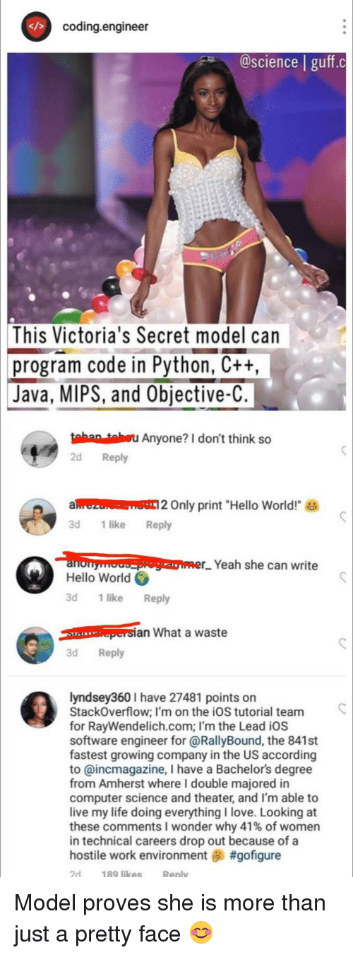 """Victoria's Secret: coding.engineer  @science   guff.c  This  Victoria's Secret model can  program code in Python, Ctt  Java, MIPS, and Objective-C  tahan tahsu Anyone? I don't think so  2d Reply  alrezu Only print """"Hello World!  3d 1like Reply  loopomer_. Yeah she can write  Hello World  3d 1 like Reply  an What a waste  3d Reply  lyndsey360 I have 27481 points on  StackOverflow; I'm on the iOS tutorial team  for RayWendelich.com; I'm the Lead iOS  software engineer for @RallyBound, the 841st  fastest growing company in the US according  to @incmagazine, I have a Bachelors degree  from Amherst where I double majored in  computer science and theater, and I'm able to  live my life doing everythingI love. Looking at  these comments wonder why 41% of women  in technical careers drop out because of a  hostile work environment #gofigure  2d  189 likes  Reply Model proves she is more than just a pretty face 😊"""