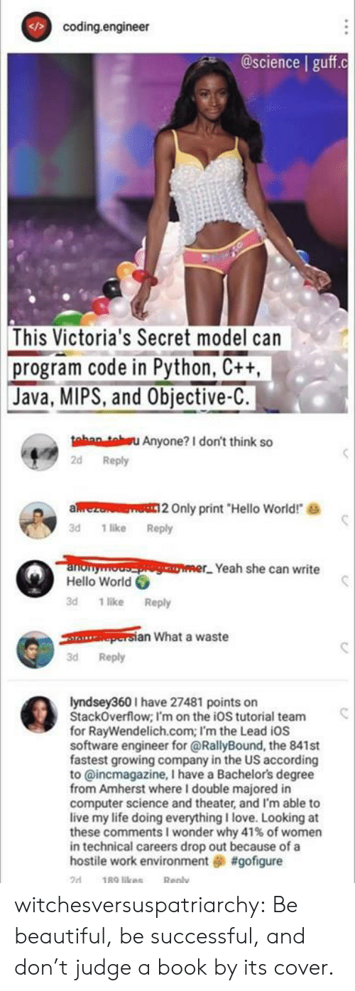 "environment: coding.engineer  @science guff.c  This Victoria's Secret model can  program code in Python, C++,  Java, MIPS, and Objective-C.  tahan teu Anyone? I don't think so  2d Reply  aez  Only print ""Hello World!  3d 1 like Reply  anonyooger Yeah she can write  Hello World  3d 1 like Reply  persian What a waste  3d Reply  lyndsey360I have 27481 points on  StackOverflow; I'm on the ioS tutorial team  for RayWendelich.com; I'm the Lead iOs  software engineer for @RallyBound, the 841st  fastest growing company in the US according  to @incmagazine, I have a Bachelor's degree  from Amherst where I double majored in  computer science and theater, and I'm able to  live my life doing everything I love. Looking at  these comments I wonder why 41 % of women  in technical careers drop out because of a  hostile work environment #gofigure  189 likes  2d  Reply witchesversuspatriarchy:  Be beautiful, be successful, and don't judge a book by its cover."