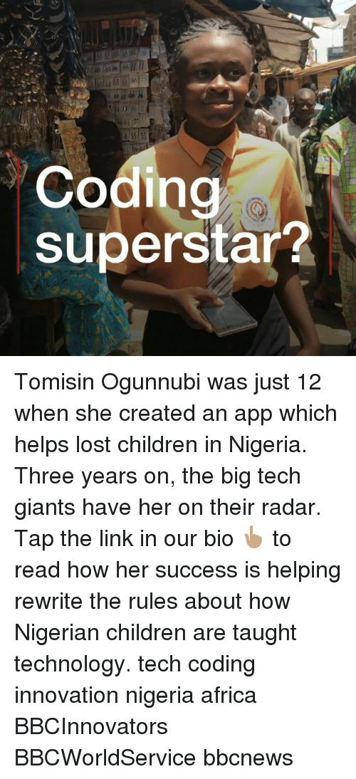 Africa, Children, and Memes: Coding  superstar? Tomisin Ogunnubi was just 12 when she created an app which helps lost children in Nigeria. Three years on, the big tech giants have her on their radar. Tap the link in our bio 👆🏽 to read how her success is helping rewrite the rules about how Nigerian children are taught technology. tech coding innovation nigeria africa BBCInnovators BBCWorldService bbcnews