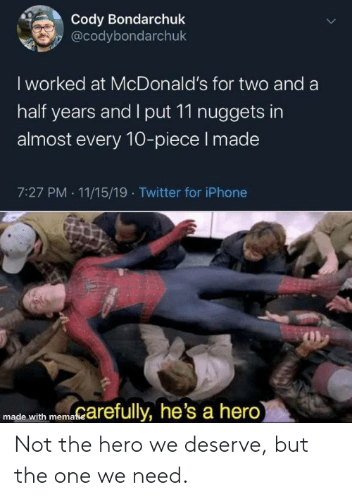 Iphone, McDonalds, and Twitter: Cody Bondarchuk  @codybondarchuk  I worked at McDonald's for two and a  half years and I put 11 nuggets in  almost every 10-piece I made  7:27 PM 11/15/19 Twitter for iPhone  marefully, he's a hero)  made with mematie  > Not the hero we deserve, but the one we need.