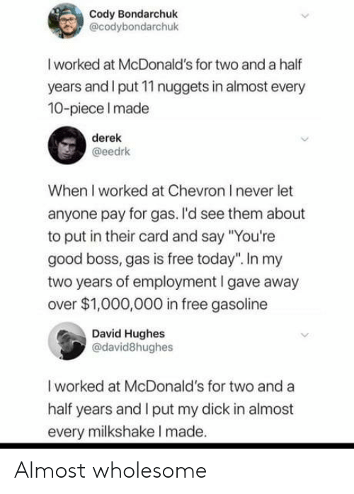 "McDonalds: Cody Bondarchuk  @codybondarchuk  I worked at McDonald's for two and a half  years and I put 11 nuggets in almost every  10-piece Imade  derek  @eedrk  When I worked at Chevron I never let  anyone pay for gas. I'd see them about  to put in their card and say ""You're  good boss, gas is free today"". In my  two years of employment I gave away  over $1,000,000 in free gasoline  David Hughes  @david8hughes  I worked at McDonald's for two and a  half years and I put my dick in almost  every milkshake I made. Almost wholesome"
