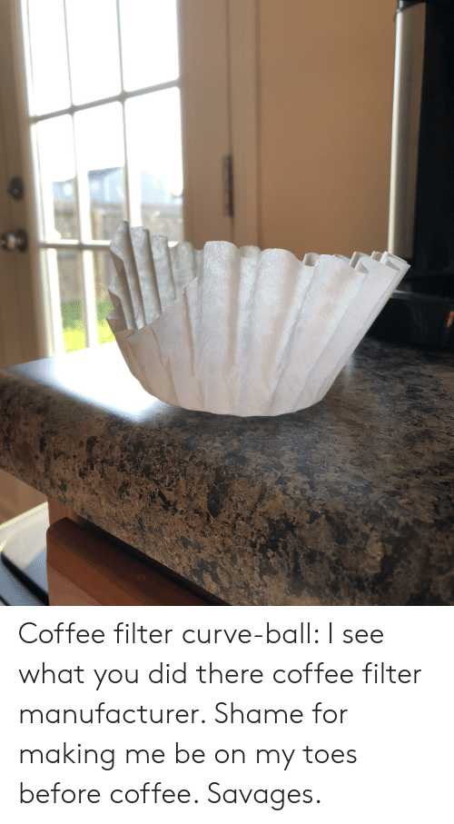 Curving, Coffee, and Savages: Coffee filter curve-ball: I see what you did there coffee filter manufacturer. Shame for making me be on my toes before coffee. Savages.