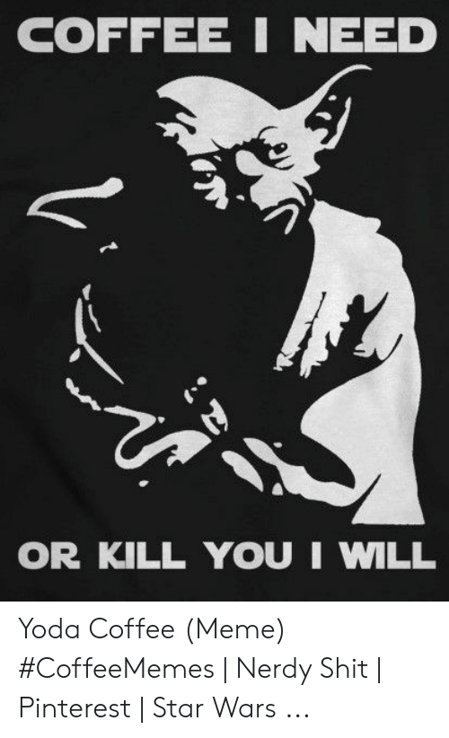 Meme, Shit, and Star Wars: COFFEE I NEED  OR KILL YOU I WILL Yoda Coffee (Meme) #CoffeeMemes | Nerdy Shit | Pinterest | Star Wars ...