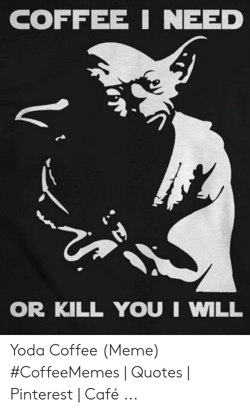 Meme, Yoda, and Pinterest: COFFEE I NEED  OR KILL YOU I WILL Yoda Coffee (Meme) #CoffeeMemes | Quotes | Pinterest | Café ...