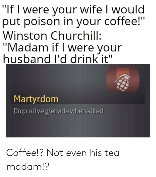 tea: Coffee!? Not even his tea madam!?