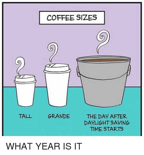 what year is it: COFFEE SIZES  TALL GRANDE.  THE DAY AFTER  DAYLIGHTSAVING  TIME STARTS WHAT YEAR IS IT