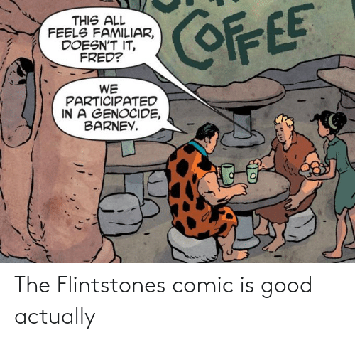 comic: COFFEE  THIS ALL  FEELS FAMILIAR,  DOESN'T IT,  FRED?  WE  PARTICIPATED  IN A GENOCIDE,  BARNEY. The Flintstones comic is good actually