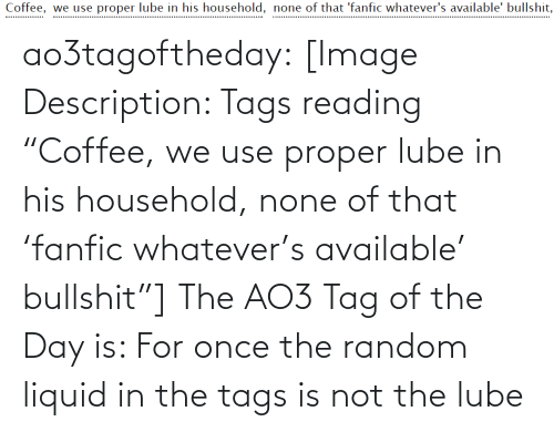 "tags: Coffee, we use proper lube in his household, none of that 'fanfic whatever's available' bullshit,  .................. ao3tagoftheday:  [Image Description: Tags reading ""Coffee, we use proper lube in his household, none of that 'fanfic whatever's available' bullshit""]  The AO3 Tag of the Day is: For once the random liquid in the tags is not the lube"