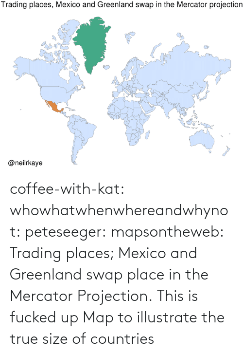 Coffee: coffee-with-kat:  whowhatwhenwhereandwhynot:  peteseeger:  mapsontheweb: Trading places; Mexico and Greenland swap place in the Mercator Projection.  This is fucked up   Map to illustrate the true size of countries