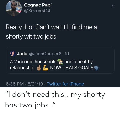 "Goals, Iphone, and Twitter: Cognac Papí  @Seaux504  Really tho! Can't wait til I find me a  shorty wit two jobs  Jada @JadaCooper8 1d  A 2 income householdand a healthy  relationship  NOW THATS GOALS  6:36 PM 8/21/19 Twitter for iPhone ""I don't need this , my shorty has two jobs ."""