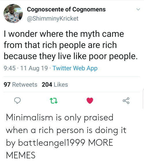 Rich People: Cognoscente of Cognomens  @ShimminyKricket  I wonder where the myth came  from that rich people are rich  because they live like poor people  9:45 11 Aug 19 Twitter Web App  97 Retweets 204 Likes Minimalism is only praised when a rich person is doing it by battleangel1999 MORE MEMES