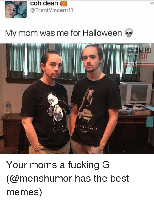 coh: coh deane  @TrentVincent11  My mom was me for Halloween  BOT Your moms a fucking G (@menshumor has the best memes)