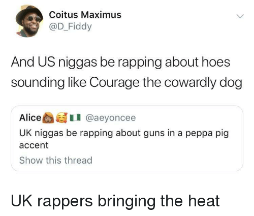 Courage the Cowardly Dog, Guns, and Maximus: Coitus Maximus  @D_Fiddy  And US niggas be rapping about hoes  sounding like Courage the cowardly dog  AliceI @aeyoncee  UK niggas be rapping about guns in a peppa pig  accent  Show this thread UK rappers bringing the heat