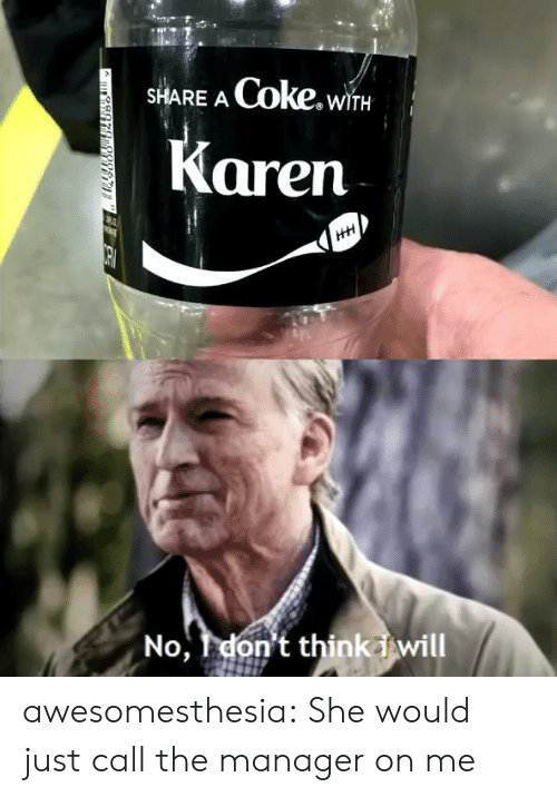 coke: Coke.wiTH  SHARE A  Karen  HH  No,don't thinkiwill awesomesthesia:  She would just call the manager on me