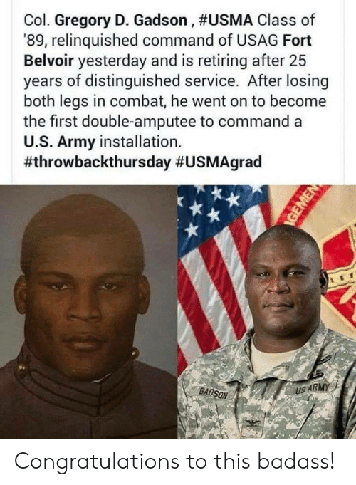 Army, Congratulations, and Badass: Col. Gregory D. Gadson , #USMA Class of  '89, relinquished command of USAG Fort  Belvoir yesterday and is retiring after 25  years of distinguished service. After losing  both legs in combat, he went on to become  the first double-amputee to command a  U.S. Army installation.  #throwbackthursday #USMAgrad  BADSON  US ARMY Congratulations to this badass!