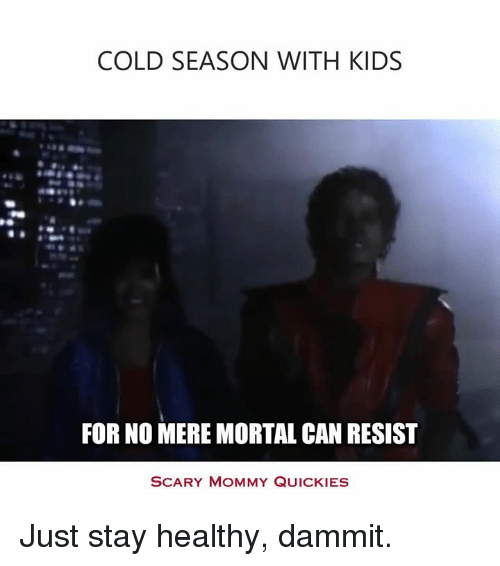 Quicky: COLD SEASON WITH KIDS  FOR NO MERE MORTAL CAN RESIST  SCARY MOMMY QUICKIES Just stay healthy, dammit.