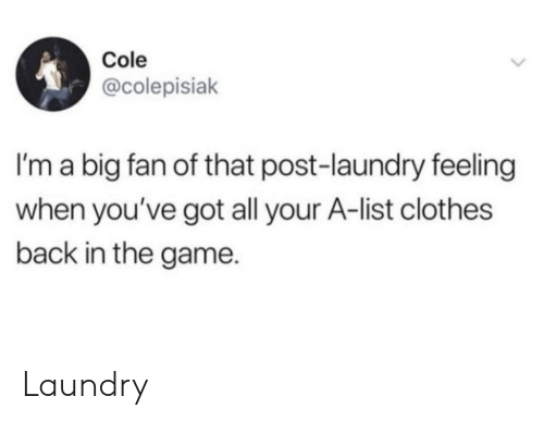 Laundry: Cole  @colepisiak  I'm a big fan of that post-laundry feeling  when you've got all your A-list clothes  back in the game. Laundry