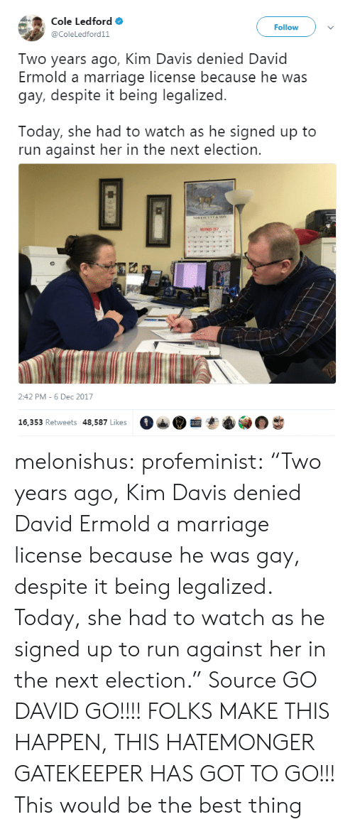 "gatekeeper: Cole Ledford  @ColeLedford11  Follow  Two years ago, Kim Davis denied David  Ermold a marriage license because he was  gay, despite it being legalized  Today, she had to watch as he signed up to  run against her in the next election.  2:42 PM-6 Dec 2017  16, 353 Retweets 48,587 Likes  。  · melonishus: profeminist:    ""Two years ago, Kim Davis denied David Ermold a marriage license because he was gay, despite it being legalized.  Today, she had to watch as he signed up to run against her in the next election."" Source  GO DAVID GO!!!! FOLKS MAKE THIS HAPPEN, THIS HATEMONGER GATEKEEPER HAS GOT TO GO!!!   This would be the best thing"