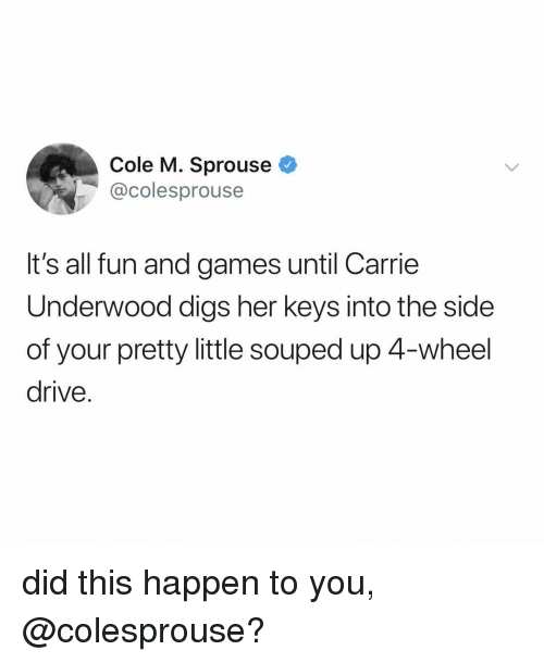 Your Pretty: Cole M. Sprouse  @colesprouse  It's all fun and games until Carrie  Underwood digs her keys into the side  of your pretty little souped up 4-wheel  drive. did this happen to you, @colesprouse?