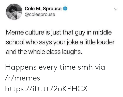Happens Every Time: Cole M. Sprouse  @colesprouse  Meme culture is just that guy in middle  school who says your joke a little louder  and the whole class laughs. Happens every time smh via /r/memes https://ift.tt/2oKPHCX