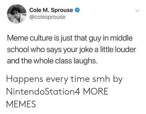 Happens Every Time: Cole M. Sprouse  @colesprouse  Meme culture is just that guy in middle  school who says your joke a little louder  and the whole class laughs. Happens every time smh by NintendoStation4 MORE MEMES