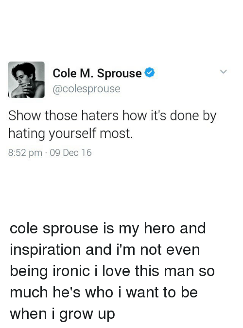 Haterate: Cole M. Sprouse  @colesprouse  Show those haters how it's done by  hating yourself most  8:52 pm 09 Dec 16 cole sprouse is my hero and inspiration and i'm not even being ironic i love this man so much he's who i want to be when i grow up