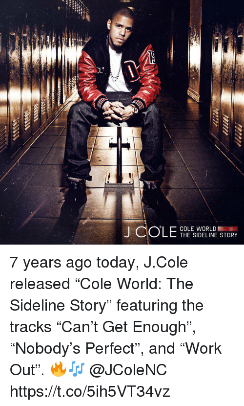 """J. Cole, Today, and World: COLE WORLD  THE SIDELINE STORY 7 years ago today, J.Cole released """"Cole World: The Sideline Story"""" featuring the tracks """"Can't Get Enough"""", """"Nobody's Perfect"""", and """"Work Out"""". 🔥🎶 @JColeNC https://t.co/5ih5VT34vz"""