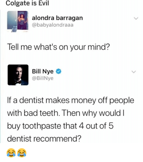 Bad, Bill Nye, and Memes: Colgate is Evil  alondra barragan  @babyalondraaa  Tell me what's on your mind?  Bill Nye  @BillNye  If a dentist makes money off people  with bad teeth. Then why would l  buy toothpaste that 4 out of 5  dentist recommend? 😂😂