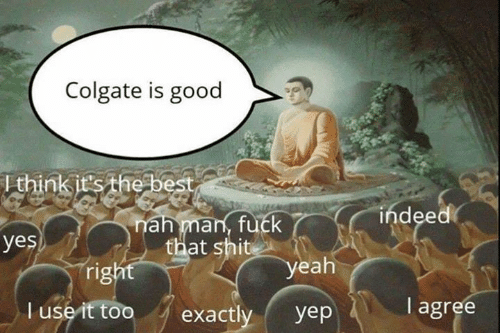 i agree: Colgate is good  Ithink it's the best  indeed  nah man, fuck  that shit  yes  right  yeah  I agree  T use it too  exactly  yep