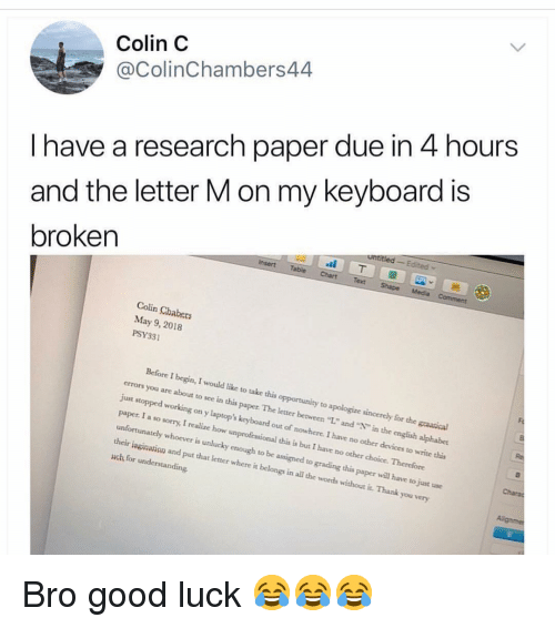 "Funny, Sorry, and Thank You: Colin C  @ColinChambers44  I have a research paper due in 4 hours  and the letter M on my keyboard is  broken  Colin Chabers  May 9, 2018  PSY331  Before I begin, I would like to take this opportunity to apologize sincercly for the graatical  errors you are about to see in this paper The letter between ""L."" and ""N"" in the english alphabet  just stopped working on y laptop's keyboard out of nowhere. I have no other devices to write this  paper. I a so sorry, I realize how unprofessional this is but I have no other choice. Therefore  unfortunately whoever is unlucky enough to be assigned to grading this paper will have to just use  their isginavion and put that letter where it belongs in all the words without it. Thank you very  uch for understanding Bro good luck 😂😂😂"