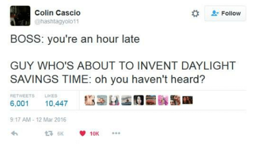 "Heardly: Colin Cascio  hashtagyolo 11  "" Follow  BOSS: you're an hour late  GUY WHO'S ABOUT TO INVENT DAYLIGHT  SAVINGS TIME: oh you haven't heard?  RETWEETS LIKES  6,001 10,447  9:17 AM 12 Mar 2016"