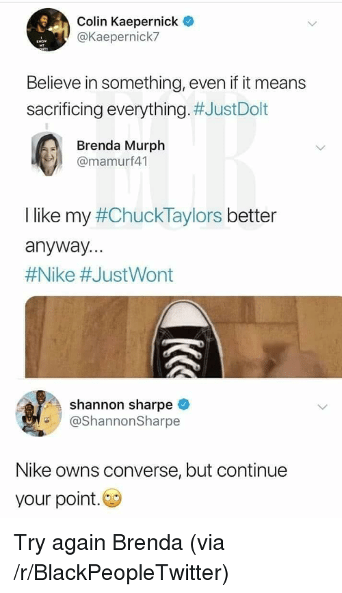Your Point: Colin Kaepernick  @Kaepernick7  Believe in something, even if it means  sacrificing everything. #JustDolt  Brenda Murph  @mamurf41  I like my #ChuckTaylors better  anyway...  #Nike #JustWont  shannon sharpe  @ShannonSharpe  Nike owns converse, but continue  your point. Try again Brenda (via /r/BlackPeopleTwitter)