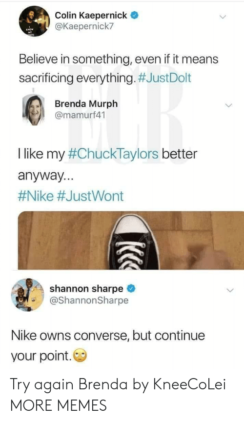Converse: Colin Kaepernick  @Kaepernick7  Believe in something, even if it means  sacrificing everything. #JustDolt  Brenda Murph  @mamurf41  I like my #ChuckTaylors better  anyway...  #Nike #JustWont  shannon sharpe  @ShannonSharpe  Nike owns converse, but continue  your point. Try again Brenda by KneeCoLei MORE MEMES