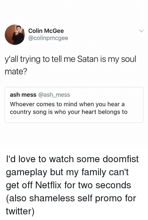 Ashly: Colin McGee  @colinpmcgee  y'all trying to tell me Satan is my soul  mate?  ash mess @ash mess  Whoever comes to mind when you hear a  country song is who your heart belongs to  ash mess @ash_mess I'd love to watch some doomfist gameplay but my family can't get off Netflix for two seconds (also shameless self promo for twitter)