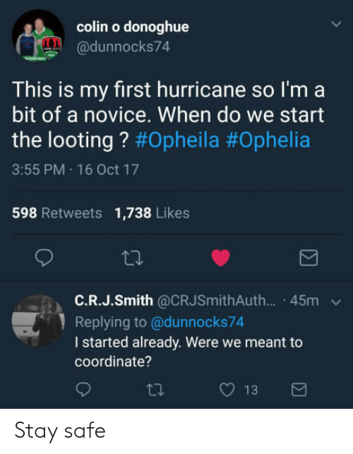 looting: colin o donoghue  @dunnocks74  This is my first hurricane so l'm a  bit of a novice. When do we start  the looting ? #Opheila #Ophelia  3:55 PM 16 Oct 17  598 Retweets 1,738 Likes  ta.  C.R.J.Smith @CRJSmithAuth... 45m  Replying to @dunnocks74  I started already. Were we meant to  coordinate? Stay safe