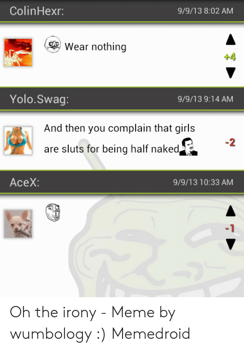 Irony Meme: ColinHexr  9/9/13 8:02 AM  Wear nothing  Yolo.Swag:  9/9/13 9:14 AM  And then you complain that girls  -2  are sluts for being half naked  AceX:  9/9/13 10:33 AM  -1 Oh the irony - Meme by wumbology :) Memedroid