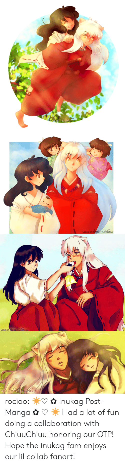 collaboration: Collab of Roo  ChivuChi   Collab of Roctoo + ChíudChiuu  +   Collab of Rocioo ChluuChiuu   Op  Collab of RocioChiuuChiou rocioo:  ☀♡✿Inukag Post-Manga✿♡☀ Had a lot of fun doing a collaboration with ChiuuChiuuhonoring our OTP! Hope the inukag fam enjoys our lil collab fanart!