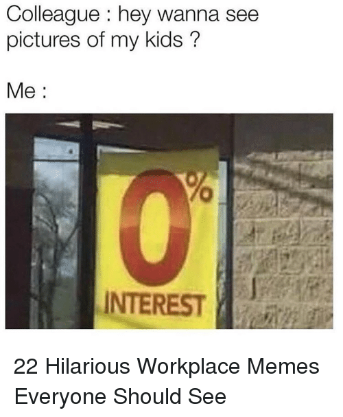 Memes, Kids, and Pictures: Colleague hey wanna see  pictures of my kids?  Me:  0  INTEREST | 22 Hilarious Workplace Memes Everyone Should See
