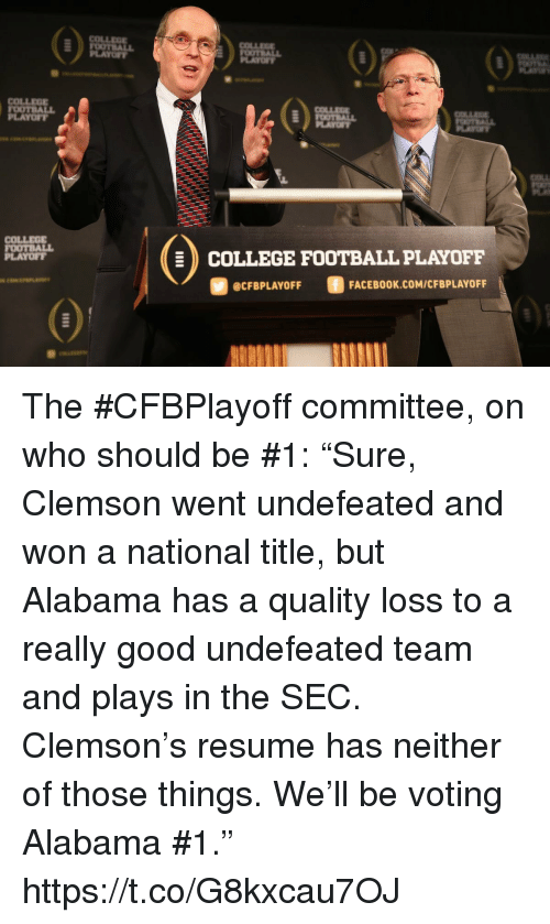 "College football: COLLEE  LAYOFY  PLAYO  COLLEOE  OOTBALL  PLAYOFT  COLLEG  FOOTBALL  PLAYOFT  COLLEGE FOOTBALL PLAYOFF  @CFBPLAYOFF  FACEBOOK.COM/CFBPLAYOFF The #CFBPlayoff committee, on who should be #1:   ""Sure, Clemson went undefeated and won a national title, but Alabama has a quality loss to a really good undefeated team and plays in the SEC. Clemson's resume has neither of those things. We'll be voting Alabama #1."" https://t.co/G8kxcau7OJ"