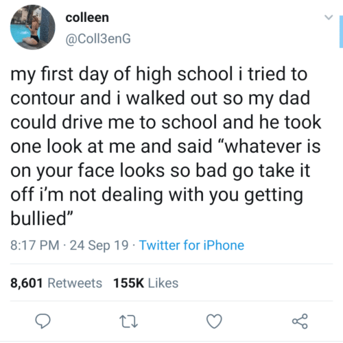 "high school: colleen  @Coll3enG  my first day of high school i tried to  contour and i walked out so my dad  could drive me to school and he took  one look at me and said ""whatever is  on your face looks so bad go take it  off i'm not dealing with you getting  bullied""  8:17 PM 24 Sep 19 Twitter for iPhone  8,601 Retweets 155K Likes"