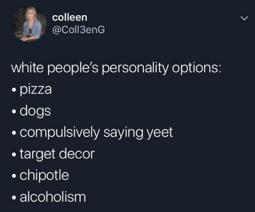 decor: colleen  @Coll3enG  white people's personality options:  pizza  dogs  compulsively saying yeet  target decor  chipotle  alcoholism