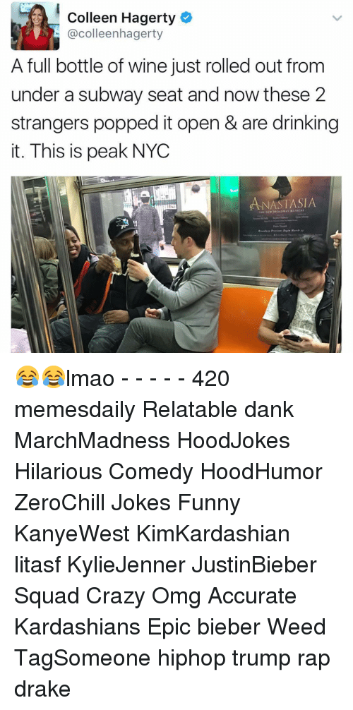 Funni: Colleen Hagerty  colleenhagerty  A full bottle of wine just rolled out from  under a subway seat and now these 2  strangers popped it open & are drinking  it. This is peak NYC  ANASTASIA  THE NE 😂😂lmao - - - - - 420 memesdaily Relatable dank MarchMadness HoodJokes Hilarious Comedy HoodHumor ZeroChill Jokes Funny KanyeWest KimKardashian litasf KylieJenner JustinBieber Squad Crazy Omg Accurate Kardashians Epic bieber Weed TagSomeone hiphop trump rap drake