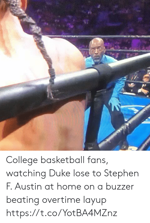 beating: College basketball fans, watching Duke lose to Stephen F. Austin at home on a buzzer beating overtime layup https://t.co/YotBA4MZnz