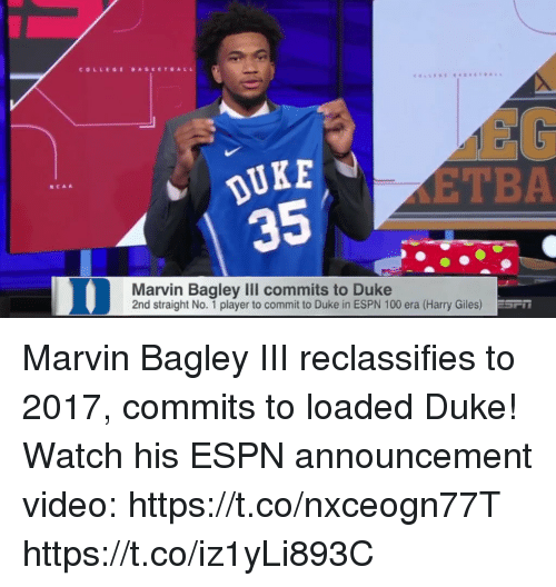 giles: COLLEGE DASEETBALL  DUKE  35  EG  ETBA  NCAA  Marvin Bagley III commits to Duke  2nd straight No. 1 player to commit to Duke in ESPN 100 era (Harry Giles) Marvin Bagley III reclassifies to 2017, commits to loaded Duke!   Watch his ESPN announcement video: https://t.co/nxceogn77T https://t.co/iz1yLi893C